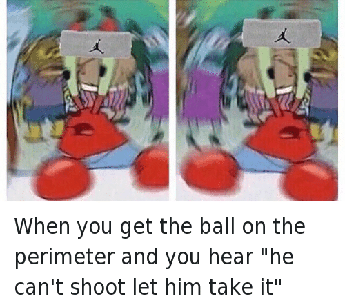 "Basketball, Mr. Krabs, and SpongeBob: @BasedChasen   When you get the ball on the perimeter and you hear ""he can't shoot let him take it"" When you get the ball on the perimeter and you hear ""he can't shoot let him take it"""