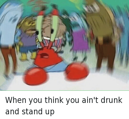 Drunk, Funny, and Mr. Krabs: when you think you ain't drunk and stand up When you think you ain't drunk and stand up
