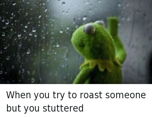 Fail, Kermit the Frog, and Roast: When you try to roast someone but you stuttered