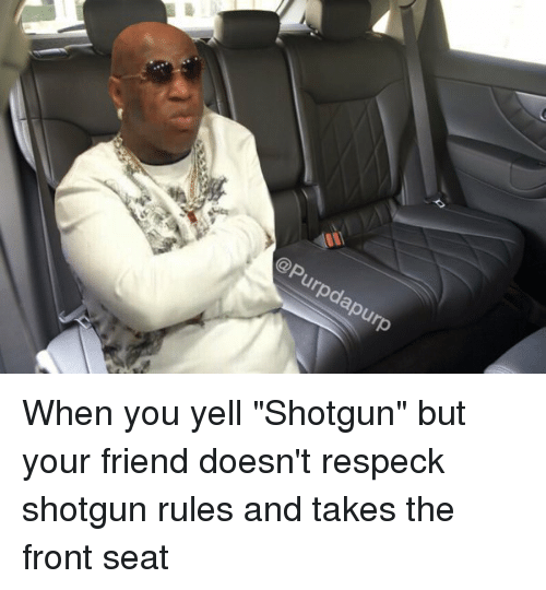 "Friends, Respeck, and Hood: @P  urpdapurp When you yell ""Shotgun"" but your friend doesn't respeck shotgun rules and takes the front seat"