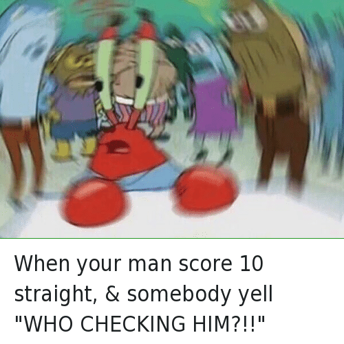 "Bae, Mr. Krabs, and SpongeBob: When your man score 10 straight, & somebody yell ""WHO CHECKING HIM?!!"""
