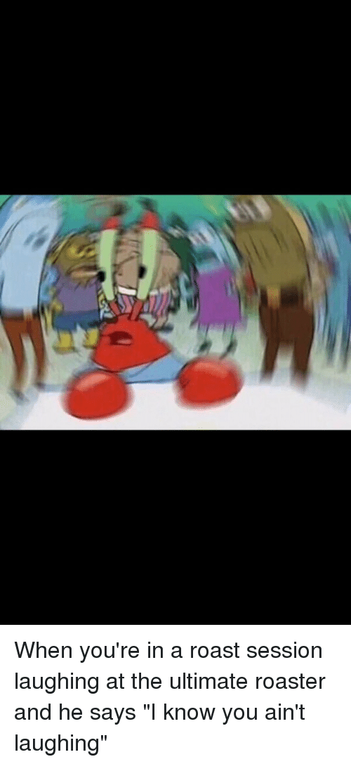 "Mr. Krabs, Roast, and SpongeBob: When you're in a roast session laughing at the ultimate roaster and he says ""I know you ain't laughing"""