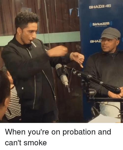 Smoking: SHAIDEAS  (SiriusXm) When you're on probation and can't smoke