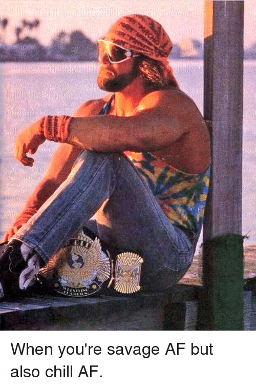 Af, Chill, and Macho Man Randy Savage: @RobbyCan81   When you're savage AF but also chill AF. When you're savage AF but also chill AF.