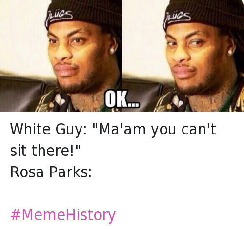 """Rosa Parks: White Guy: """"Ma'am you can't sit there!""""-Rosa Parks:- MemeHistory"""