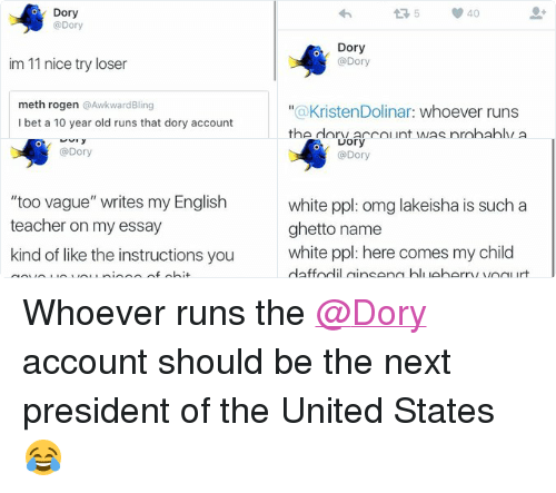"Bling, Funny, and Ghetto: Dory  @Dory  white ppl: omg lakeisha is such a  ghetto name  white ppl: here comes my child  daffodil ginseng blueberry yogurt   Dory  @Dory  ""too vague"" writes my English  teacher on my essay  kind of like the instructions you  gave us you piece of shit   Dory  @Dory  im 11 nice try loser  meth rogen @Awkward Bling  I bet a 10 year old runs that dory account   Tweet  aunt kdawg @Kristen Dolinar  12/7/15  whoever runs the dory account was  probably a mistake  Dory  @Dory  a KristenDolinar: whoever runs  II  the dory account was probably a  mistake""  ur hair color was probably a  mistake tbh Whoever runs the @Dory account should be the next president of the United States 😂"
