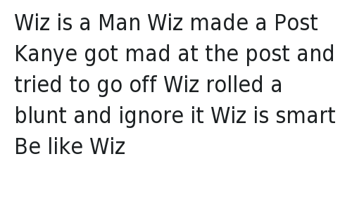 Kanye West vs Wiz Khalifa: @BLikeThem  Wiz is a Man  Wiz made a Post  Kanye got mad at the post and tried to go off  Wiz rolled a blunt and ignore it  Wiz is smart  Be like Wiz Wiz is a Man -Wiz made a Post -Kanye got mad at the post and tried to go off-Wiz rolled a blunt and ignore it -Wiz is smart -Be like Wiz