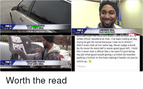 """Best Friend, Books, and Cars: ..ooo Sprint LTE  1:38 PM  49%  a Search  Lavonte Dell  1 hr  Yesterday was pulled over in westland for my window  tint.. this stop went nothin like I thought it would.. he  got my shit and was walking back to the car and seen  my daughter wasn't in a car seat the old one was done  for so he asked me to get out and speak with him he  asked why didn't she have one and I told him all been  thru this year like I'm barely making it because of  these garnishments and I really don't like asking  people for shit. Do you know this white police officer  told me to follow him to Walmart on ford road and he  purchased my daughter a car seat with his own  money. If you would have seen us in Walmart u would  have thought we were best friends it was like night  and day u got me hella tats walkin side by side with a  white officer westland at that.. l've been calling all day  trying to get his name because I was so in shock I  didn't even look at his name tag. Never judge a book  by its cover its most def is some good guys left.. I told  him I never met a officer like u he said I'm just doing  my job what good would giving u a ticket do besides  putting u further in the hole making it harder on you to  come up.  7 Shares  Write a comment  News Feed  Requests  Messenger  Notifications  SEE A VISIBLE  SHINY COAT  IAMS  HEALTHY DIGESTION  DIFFERENCE.  SAVE S4  SATISFACTION GUARANTEED  SUSTAINED ENERGY   FOX2  LAVONTE DELL  PULLED OVER BY POUCE  10:09 55  Hide Caption  Officer Scaglione politely asked Dell to step  out of the car and explain his situation. Dell  has been living from paycheck to paycheck,  and affording a car seat seemed next to  impossible.  CPROTECTION THAT WONT SLOW  Norton  by Symantec  DOWN YOUR COMPUTER  SHOP NOW  100%VIRUS REMO VALGUARANTEED   WEST AN  FOX2  STOP G  VIRAL.  10:10 55  Hide Caption  """"Why isn't your daughter in a car seat?""""  Scaglione asked  """"I can't afford it,"""" the officer recalled Dell  Saying.  """"Ok I appreciate you """