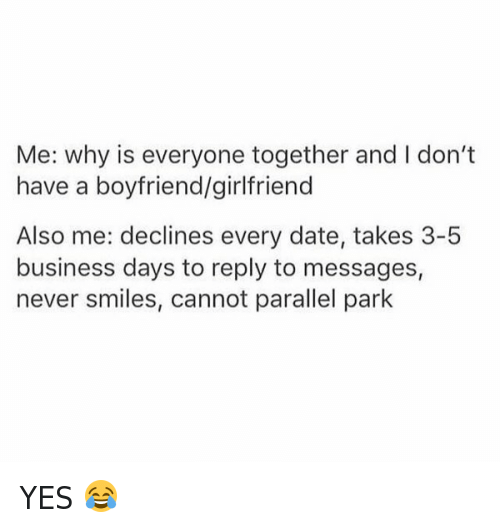 Dating, Funny, and Business: Me: why is everyone together and I don't  have a boyfriend/girlfriend  Also me: declines every date, takes 3-5  business days to reply to messages,  never smiles, cannot parallel park YES 😂