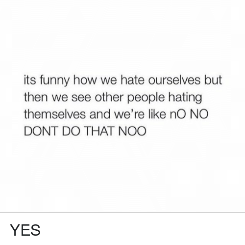Funniness: its funny how we hate ourselves but  then we see other people hating  themselves and we're like nO NO  DONT DO THAT NOO YES