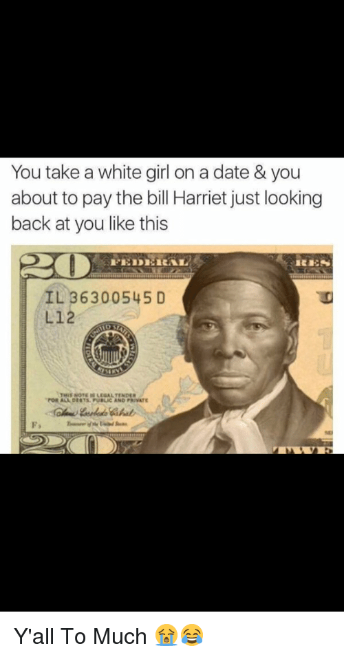 Dating, Girls, and White Girl: You take a white girl on a date & you  about to pay the bill Harriet just looking  back at you like this  IL 36300545 D  L12  NOTE LEGAL TENDER  FOR DENTS. PUBLIC AND PRIVATE Y'all  To Much 😭😂