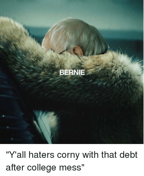 "College, Girl Memes, and Corny: BERNIE ""Y'all haters corny with that debt after college mess"""