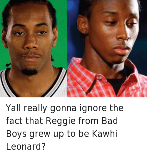 Bad, Bad Boys, and Doppelganger: @EustaceBrowne  Yall really gonna ignore the fact that Reggie from Bad Boys grew up to be Kawhi Leonard? Yall really gonna ignore the fact that Reggie from Bad Boys grew up to be Kawhi Leonard?
