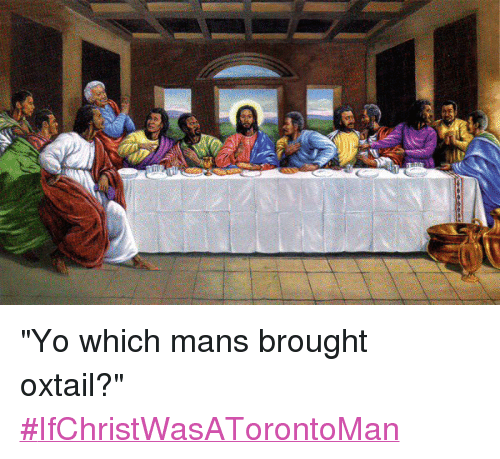 "Food, Jesus, and Slang/Words: @smallzfaction_   ""Yo which mans brought oxtail?"" ""Yo which mans brought oxtail?"" IfChristWasATorontoMan"