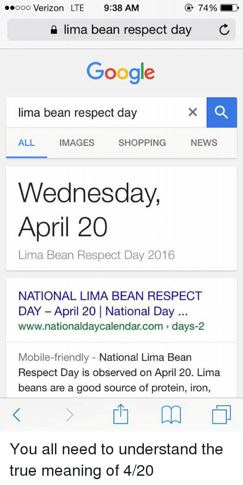 4:20: 74%  LD  ooooo Verizon LTE 9:38 AM  lima bean respect day  C  Google  lima bean respect day  SHOPPING  NEWS  ALL  MAGES  Wednesday,  April 20  Lima Bean Respect Day 2016  NATIONAL LIMA BEAN RESPECT  www.nationaldaycalendar.com days-2  Mobile-friendly  National Lima Bean  Respect Day is observed on April 20. Lima  beans are a good source of protein, iron, You all need to understand the true meaning of 4-20