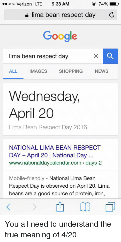 4:20: 74%  LD  ooooo Verizon LTE 9:38 AM  lima bean respect day  C  Google  lima bean respect day  SHOPPING  NEWS  ALL  MAGES  Wednesday,  April 20  Lima Bean Respect Day 2016  NATIONAL LIMA BEAN RESPECT  www.national daycalendar.com days-2  Mobile-friendly  National Lima Bean  Respect Day is observed on April 20. Lima  beans are a good source of protein, iron, You all need to understand the true meaning of 4-20