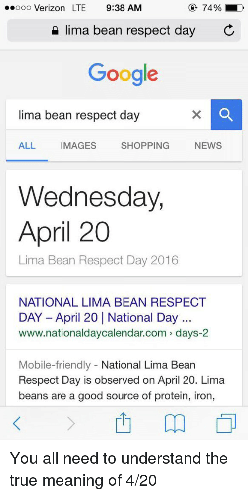 4:20: 74%  LD  ooooo Verizon LTE 9:38 AM  lima bean respect day  C  Google  lima bean respect day  NEWS  ALL MAGES  SHOPPING  Wednesday,  April 20  Lima Bean Respect Day 2016  NATIONAL LIMA BEAN RESPECT  DAY April 20 National Day  www.nationaldaycalendar.com days-2  Mobile-friendly National Lima Bean  Respect Day is observed on April 20. Lima  beans are a good source of protein, iron, You all need to understand the true meaning of 4-20