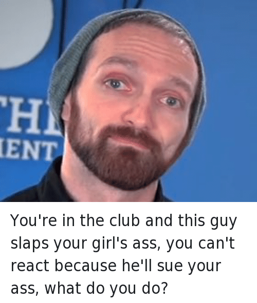 Fine Brothers: You're in the club and this guy slaps your girl's ass, you can't react because he'll sue your ass, what do you do?