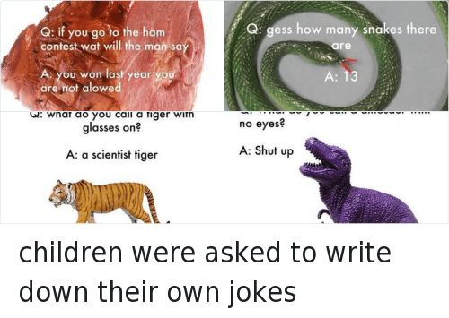 Jokes: Q: if you go to the ham  contest wat will the man sa  A. you won last year y  are not alowed children were asked to write down their own jokes