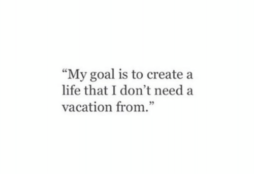 "Goals, Life, and Goal: ""My goal is to create a  life that don't need a  vacation from."""