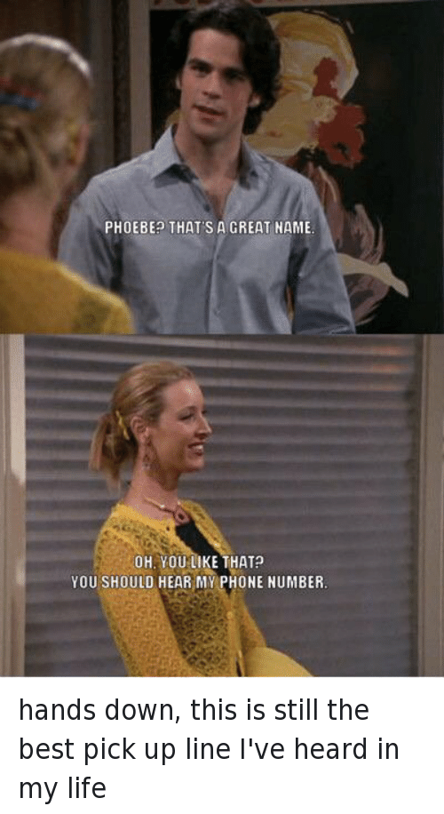 Friends (TV Show), Funny, and Life: PHOEBE? THAT'S A GREAT NAME OH, YOU LIKE THAT? YOU SHOULD HEAR MY PHONE NUMBER. hands down, this is still the best pick up line I've heard in my life
