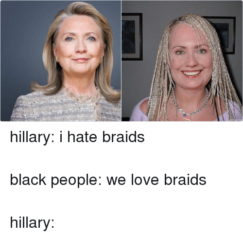 Blackpeopletwitter, Braids, and Hillary Clinton: hillary: i hate braids  black people: we love braids  hillary: hillary: i hate braids-black people: we love braids-hillary: