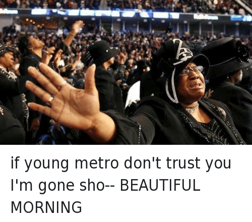 Beautiful, Church, and Drake: @beeweezyyyy   if young metro don't trust you I'm gone sho-- BEAUTIFUL MORNING if young metro don't trust you I'm gone sho- BEAUTIFUL MORNING