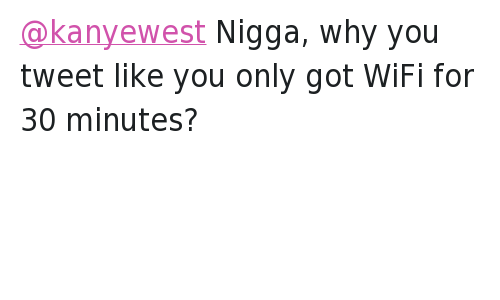Bill Cosby, Internet, and Kanye: @kanyewest  BILL COSBY INNOCENT !!!!!!!!!!   @3lone  @kanyewest Nigga, why you tweet like you only got WiFi for 30 minutes? @kanyewest Nigga, why you tweet like you only got WiFi for 30 minutes?