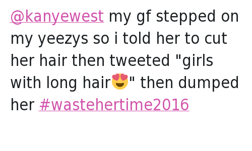 """Bae, Girls, and Relationships: @kanyewest my gf stepped on my yeezys so i told her to cut her hair then tweeted """"girls with long hair😍"""" then dumped her wastehertime2016"""