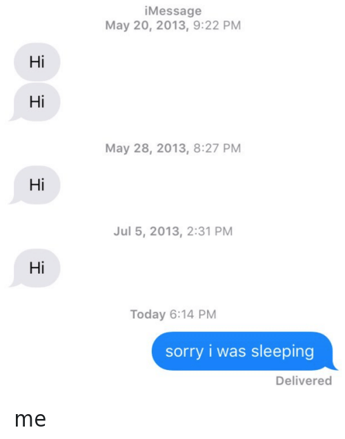 Sorry: Hi  Hi  Hi  Hi  Message  May 20, 2013, 9:22 PM  May 28, 2013, 8:27 PM  Jul 5, 2013, 2:31 PM  Today 6:14 PM  sorry i was sleeping  Delivered me