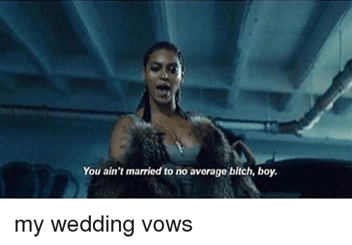 Girl Memes: You ain't married to no average bitch, boy. my wedding vows