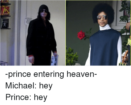 Funny, Heaven, and Prince: 4 .  JUST -prince entering heaven-Michael: hey-Prince: hey