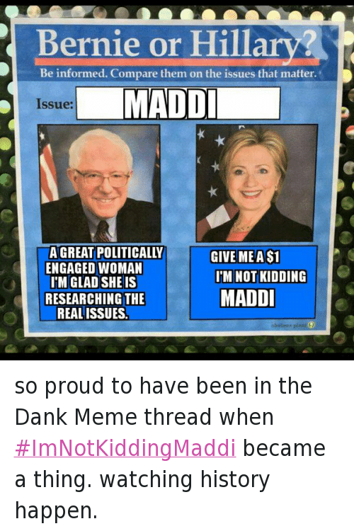 Bernie Sanders, Dank, and Hillary Clinton: @ianaleksander  so proud to have been in the Dank Meme thread when #ImNotKiddingMaddi became a thing. watching history happen. so proud to have been in the Dank Meme thread when ImNotKiddingMaddi became a thing. watching history happen.