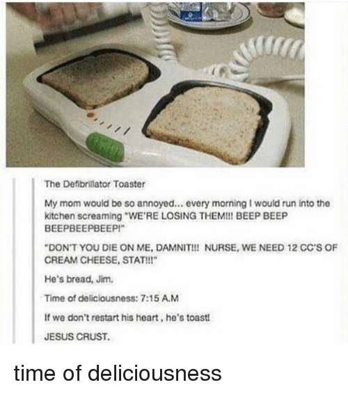 """Girl Memes: The Defibrillator Toaster  My mom would be so annoyed... every morning I would run into the  kitchen screaming WERE LOSING THEM!!! BEEP BEEP  BEEPBEEPBEEP!""""  """"DON'T YOU DIE ON ME, DAMNIT!!! NURSE. WE NEED 12 CC'S OF  CREAM CHEESE, STAT!!!""""  He's bread, Jim.  Time of deliciousness: 7:15 AM  If we don't restart his heart,he's toast!  JESUS CRUST. time of deliciousness"""