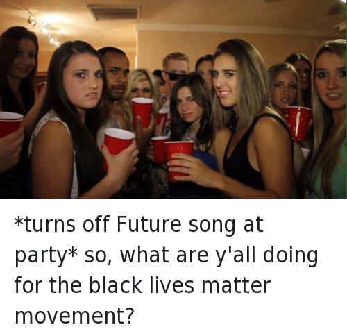 Black Lives Matter, Black Lives Matter, and Future: *turns off Future song at party* so, what are y'all doing for the black lives matter movement?