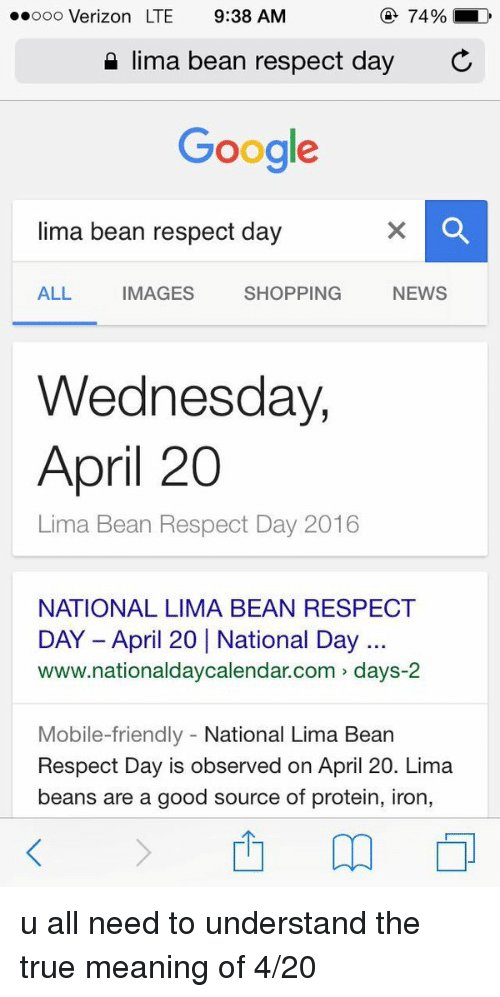 4:20: 74%  LD  ooooo Verizon LTE 9:38 AM  lima bean respect day  C  Google  lima bean respect day  SHOPPING  NEWS  ALL  MAGES  Wednesday,  April 20  Lima Bean Respect Day 2016  NATIONAL LIMA BEAN RESPECT  www.nationaldaycalendar.com days-2  Mobile-friendly  National Lima Bean  Respect Day is observed on April 20. Lima  beans are a good source of protein, iron, u all need to understand the true meaning of 4-20