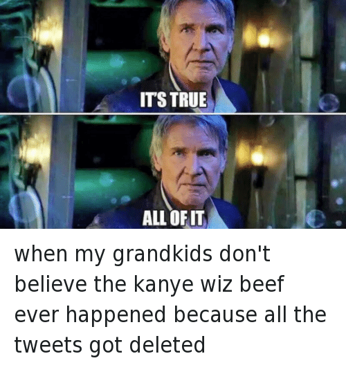 Kanye West vs Wiz Khalifa: @LargePeas  when my grandkids don't believe the kanye wiz beef ever happened because all the tweets got deleted  It's true  All of it when my grandkids don't believe the kanye wiz beef ever happened because all the tweets got deleted