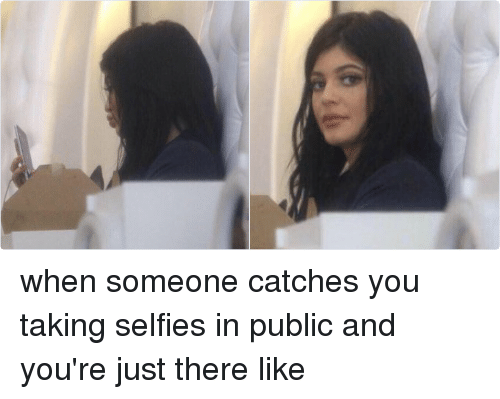 Selfie, Girl Memes, and Yours: when someone catches you taking selfies in public and you're just there like