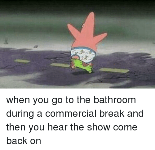 Mrw, Patrick Star, and Poop: when you go to the bathroom during a commercial break and then you hear the show come back on