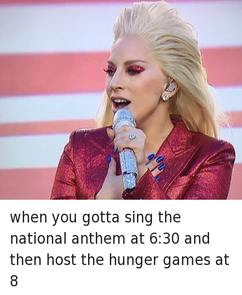 The Hunger Games, Lady Gaga, and Singing: @realpostlife  when you gotta sing the national anthem at 6:30 and then host the hunger games at 8 when you gotta sing the national anthem at 6:30 and then host the hunger games at 8