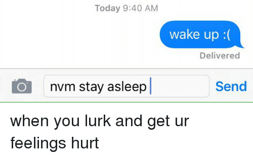 Lurking, Ups, and Xxx: Today 9:40 AM  wake up  Delivered  Og nvm stay asleep  Send when you lurk and get ur feelings hurt