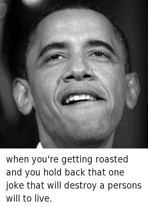 Mfw, Obama, and Roast: @JonNYSollis  when you're getting roasted and you hold back that one joke that will destroy a persons will to live. when you're getting roasted and you hold back that one joke that will destroy a persons will to live.