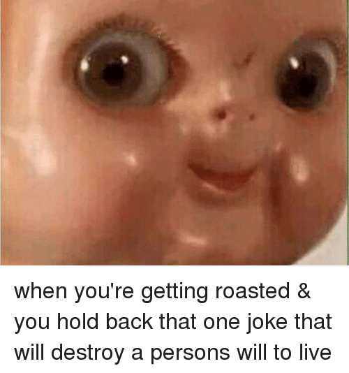 Mfw, Roast, and Tfw: When you're getting roasted & you hold back that one joke that will destroy a persons will to live when you're getting roasted & you hold back that one joke that will destroy a persons will to live