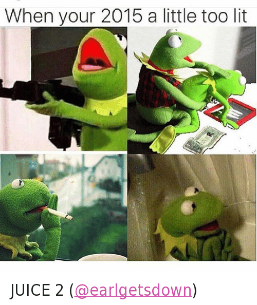 Guns, Juice, and Kermit the Frog: @moistbuddha  When your 2015 a little too lit JUICE 2 (@earlgetsdown)