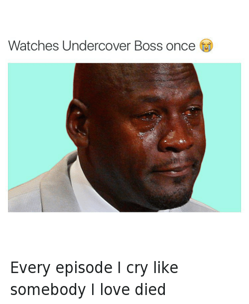 Crying, Love, and Michael Jordan Crying: @tank.sinatra  Watches Undercover Boss once 😭 Every episode I cry like somebody I love died