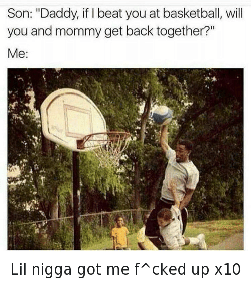 "Relationships: @nochill  Son: ""Daddy, if I beat you at basketball, will you and mommy get back together?""  Me: Lil nigga got me f^cked up x10"