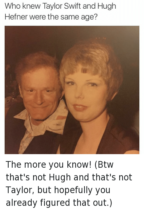 Doppelganger, Hugh Hefner, and Taylor Swift: @tank.sinatra  Who knew Taylor Swift and Hugh Hefner were the same age? The more you know! (Btw that's not Hugh and that's not Taylor, but hopefully you already figured that out.)