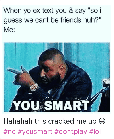 """Another One, DJ Khaled, and Ex's: When yo ex text you & say """"so i guess we cant be friends huh?""""  Me: Hahahah this cracked me up 😆 no yousmart dontplay lol"""