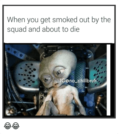 Ayy LMAO, Mfw, and Smoking: When you get smoked out by the squad and about to die 😂😂