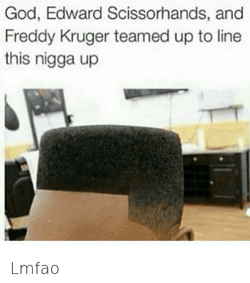 Freddy Krueger: God, Edward Scissorhands, and Freddy Kruger teamed up to line this nigga up Lmfao